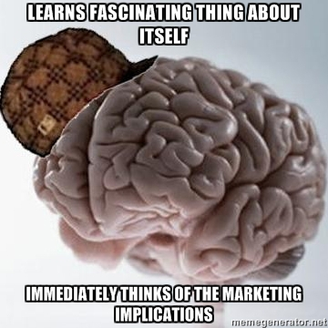 Scumbag Brain - learns fascinating thing about itself immediately thinks of the marketing implications