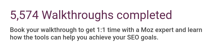5574 Walthroughs completed. Book your walkthrough to get 1:1 time with a Moz expert and learn how the tools can help you achieve your SEO goals.