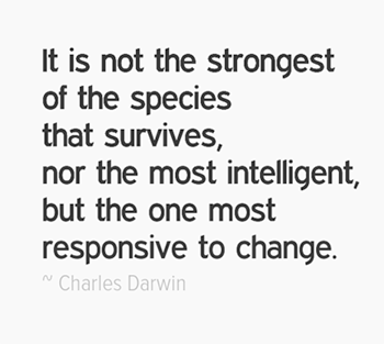 It is not the strongest of the species that survives, nor the most intelligent, but the one most responsive to change.
