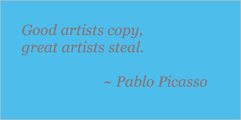 Good artists copy, great artists steal. Pablo Picasso