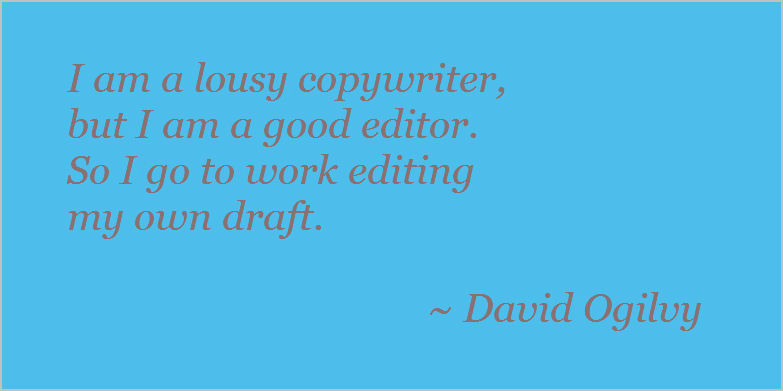 I'm a lousy copywriter, but I'm a good editor. So I go to work, editing my own draft. David Ogilvy