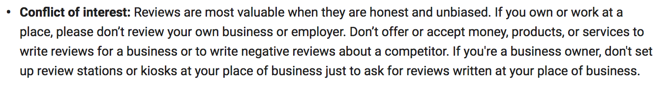 """Conflict of interest: Reviews are most valuable when they are honest and unbiased. If you own or work at a place, please don't review your own business or employer. Don't offer or accept money, products, or services to write reviews for a business or to write negative reviews about a competitor. If you're a business owner, don't set up review stations or kiosks at your place of business just to ask for reviews written at your place of business."""