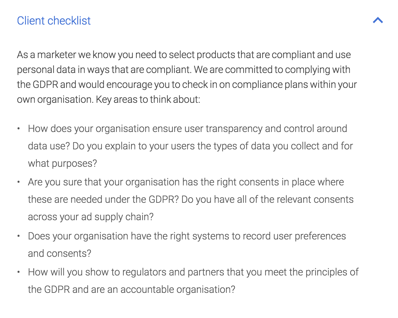 Client Checklist: As a marketer we know you need to select products that are compliant and use personal data in ways that are compliant. We are committed to complying with the GDPR and would encourage you to check in on compliance plans within your own organisation. Key areas to think about: How does your organisation ensure user transparency and control around data use? Do you explain to your users the types of data you collect and for what purposes? Are you sure that your organisation has the right consents in place where these are needed under the GDPR? Do you have all of the relevant consents across your ad supply chain? Does your organisation have the right systems to record user preferences and consents? How will you show to regulators and partners that you meet the principles of the GDPR and are an accountable organisation?